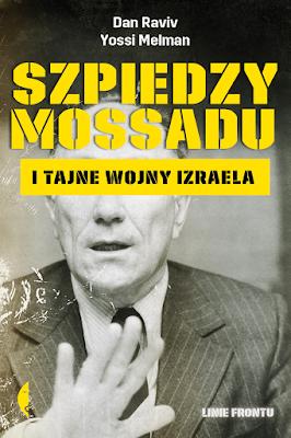 Szpiedzy Mossadu i tajne wojny Izraela -  Yossi Melman, Dan Raviv
