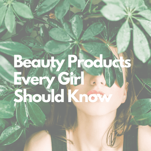 Beauty Products - Every Girl Should Know