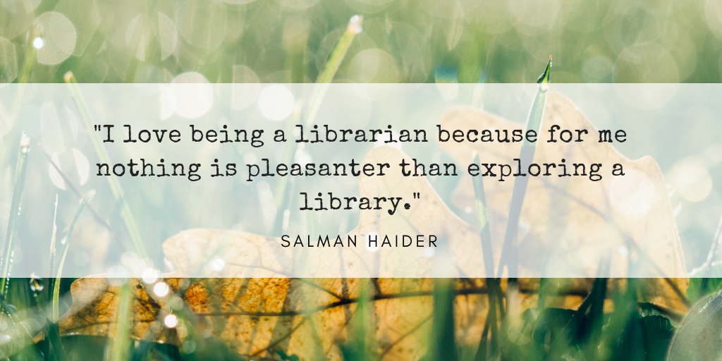 I love being a librarian because for me nothing is pleasanter than exploring a library