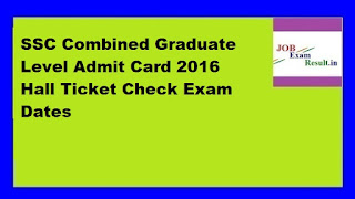 SSC Combined Graduate Level Admit Card 2016 Hall Ticket Check Exam Dates