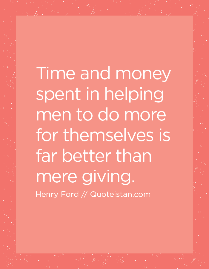 Time and money spent in helping men to do more for themselves is far better than mere giving.