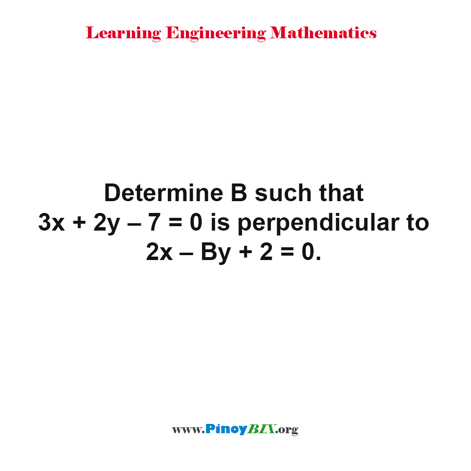 Determine B such that 3x + 2y – 7 = 0 is perpendicular to 2x – By + 2 = 0.