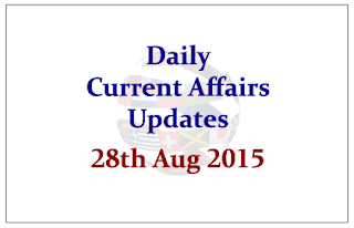 Daily Current Affairs Updates- 28th August 2015