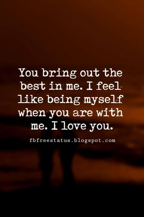 short sayings about love, You bring out the best in me. I feel like being myself when you are with me. I love you.