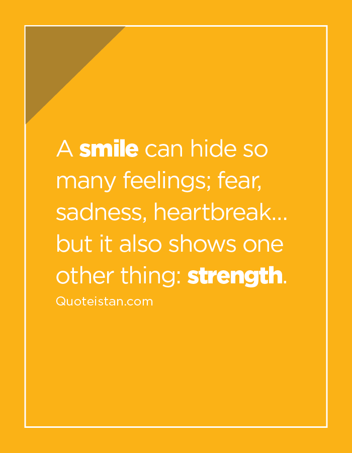 A smile can hide so many feelings, fear, sadness, heartbreak… but it also shows one other thing: strength.