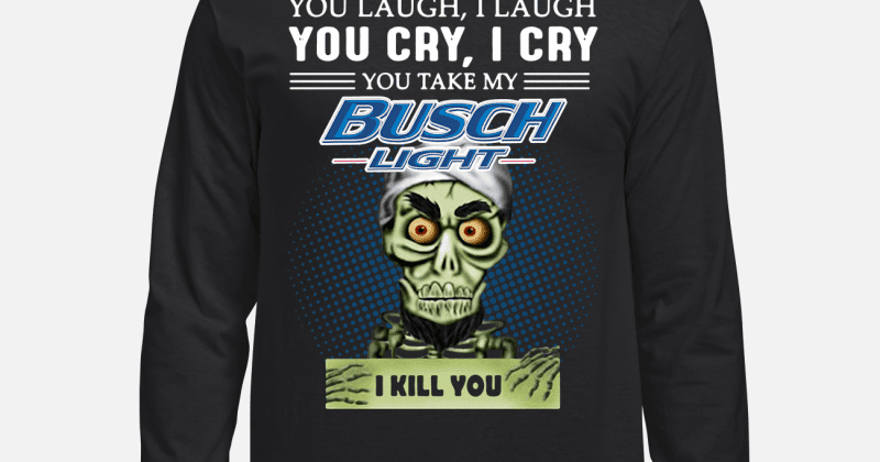 4c5a3e874d5ad5 You laugh I laugh you cry I cry you take my Busch Light I kill you sweater