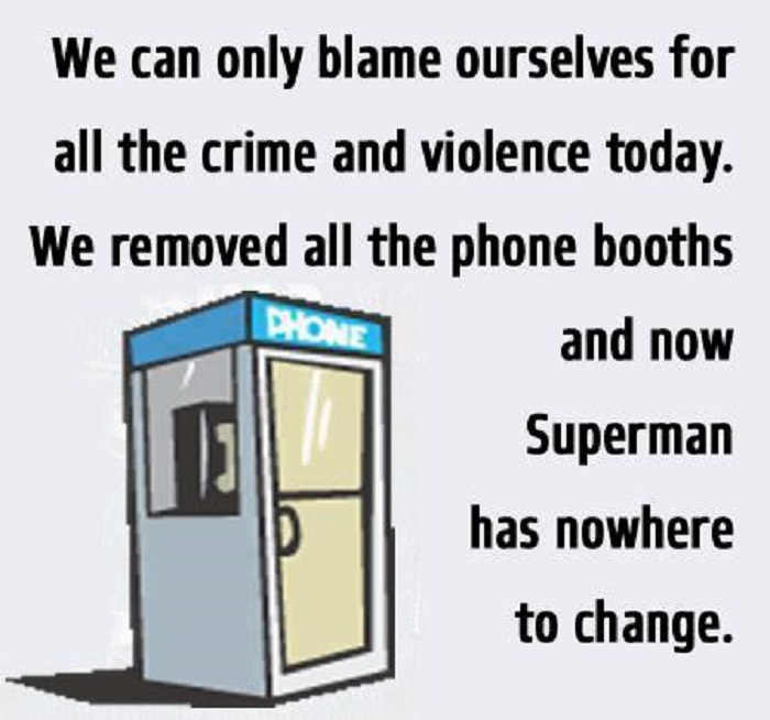 We can only blame ourselves for all the crime and violence today. We removed all the phone booths and now superman has nowhere to change