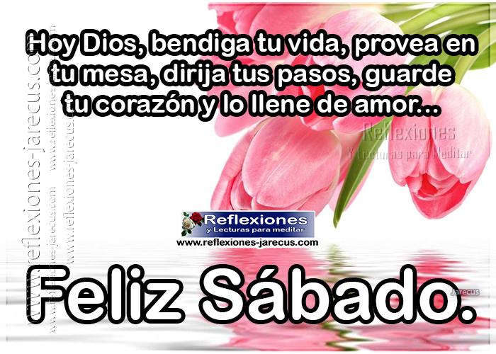 Feliz sábado, Hoy Dios, bendiga tu vida, provea en tu mesa, dirija tus pasos, guarde tu corazón y lo llene de amor