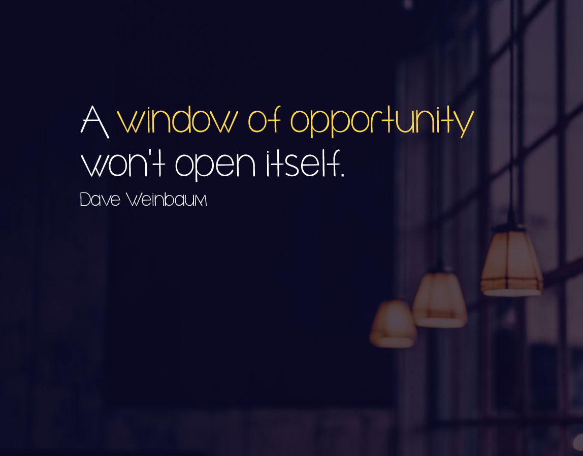 A window of opportunity won't open itself. Dave Weinbaum