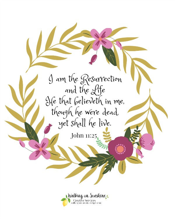 Free printable of John 11:25 from Walking on Sunshine.