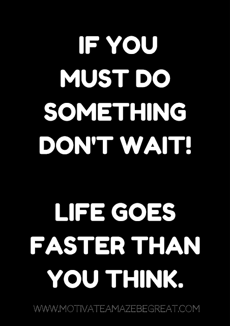 "27 Self Motivation Quotes And Posters For Success:  ""If you must do something don't wait! Life goes faster than you think."""