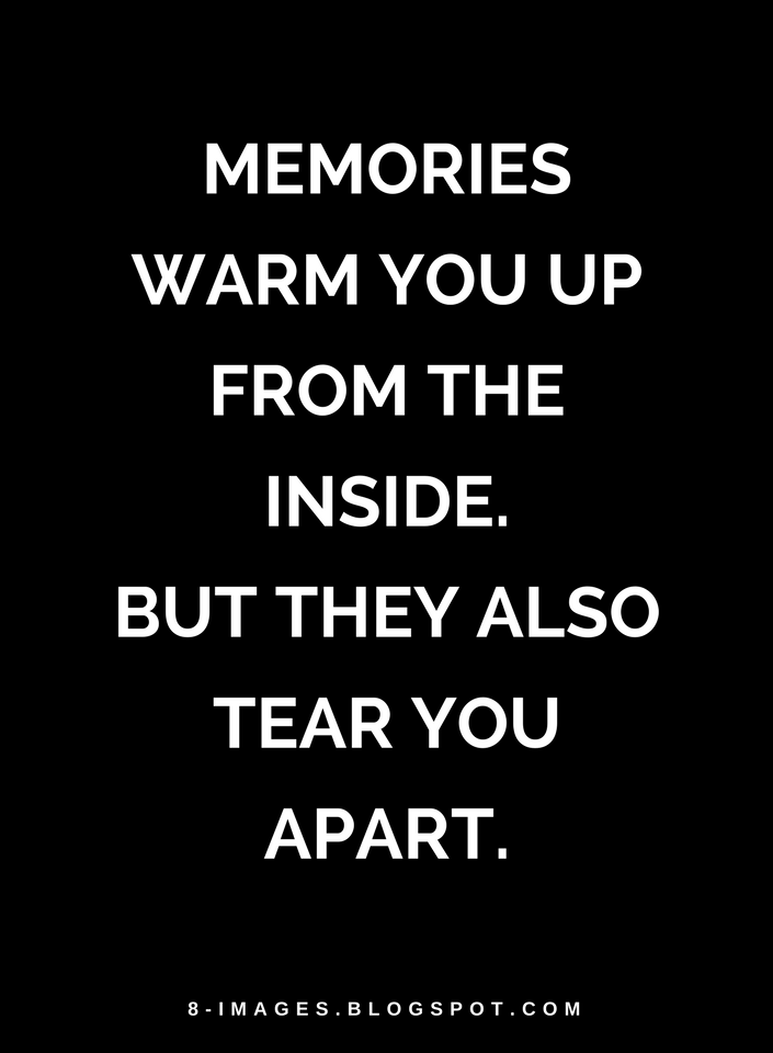 Memories Warm You Up From The Inside But They Also Tear Apart