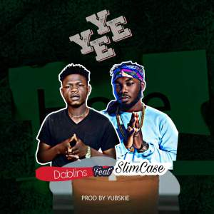 MUSIC: Dablins Ft SlimCase – Yeye (Prod By Yubskie)
