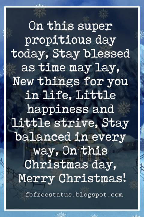 Merry Christmas Blessings, On this super propitious day today, Stay blessed as time may lay, New things for you in life, Little happiness and little strive, Stay balanced in every way, On this Christmas day, Merry Christmas!