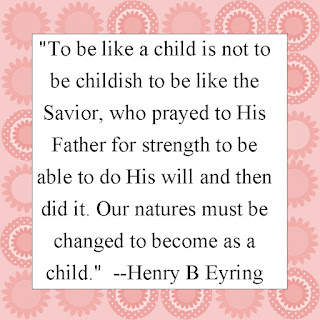 """To be like a child is not to be childish to be like the Savior, who prayed to His Father for strength to be able to do His will and then did it. Our natures must be changed to become as a child.""  --Henry B Eyring"