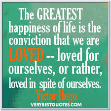 World's Best Love Quotes: The greatest happiness of life is the conviction that we are loved. Loved for ourselves, or rather, loved in spite of ourselves.