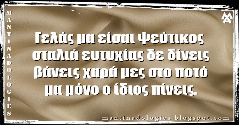Μαντινάδα - Γελάς μα είσαι ψεύτικος  σταλιά ευτυχίας δε δίνεις βάνεις χαρά μες στο ποτό μα μόνο ο ίδιος πίνεις.