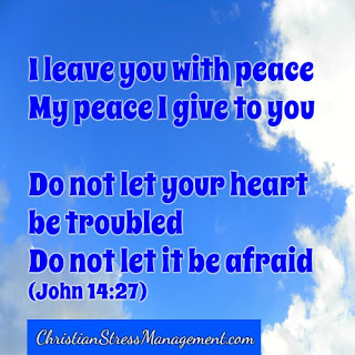 I leave you with peace. My peace I give to you ... Do not let your heart be troubled or let it be afraid. (John 14:27)