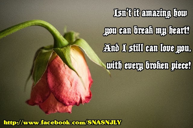 Isn't it amazing how you can break my heart! And I still can love you with every broken piece!, love quote