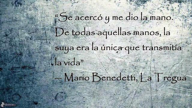 """""""Se acerco y me dio la mano- De todas aquellas manos, la suya era la única que transmitía vida."""" Mario Benedetti - La Tregua"""
