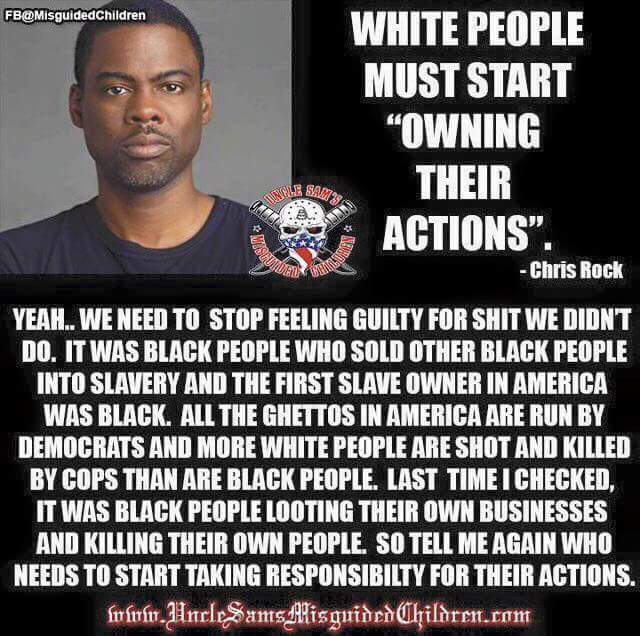 Yeah, we need to stop feeling guilty for shit we didn't do. It was black people who sold other black people into slavery and the first slave owner in America was black. All the ghettos in America are run by Democrats and more white people are shot and killed by cops than are black people. Last time I checked, it was black people looting their own businesses and killing their own people. So tell me again who needs to start taking responsibility for their actions.