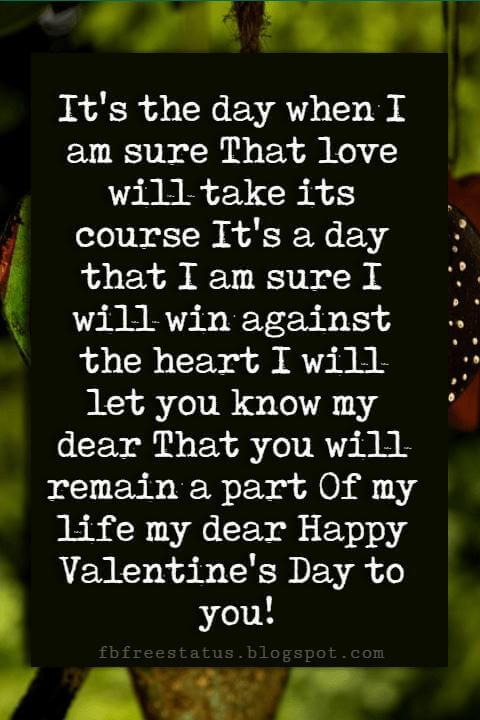 Happy Valentines Day Quotes, It's the day when I am sure That love will take its course It's a day that I am sure I will win against the heart I will let you know my dear That you will remain a part Of my life my dear Happy Valentine's Day to you!