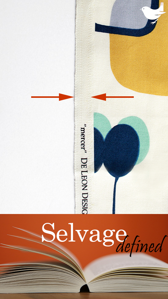 Selvage (Selvedge):  The self-finished, uncut edge of a piece of fabric; will not fray. A result of fabric manufacturing, these parallel edges are typically visibly and texturally different from the regular weave of the fabric and may contain written information identifying the fabric and/or ink color tests. Most often best not to include the selvage in a project cut, as it can wash and age differently from the main weave. [US English (British English)] | The Inspired Wren