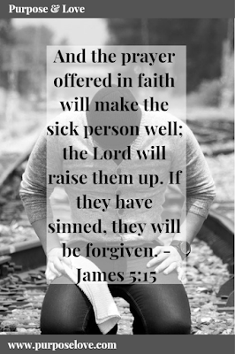 And the prayer offered in faith will make the sick person well; the Lord will raise them up. If they have sinned, they will be forgiven. James 5:15