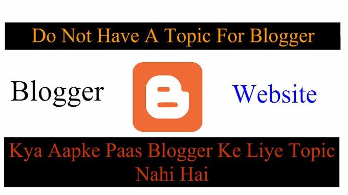 Do Not Have A Topic For Blogger II क्या आपके पास ब्लॉगर के लिए टॉपिक नहीं है