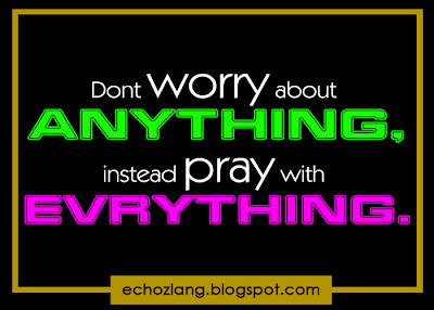 Don't worry about anything, instead pray with everything.