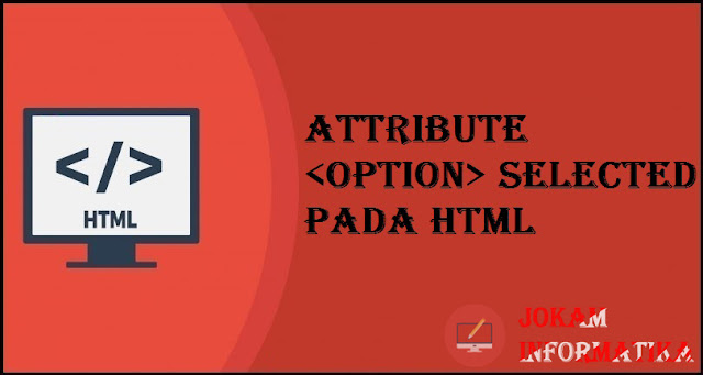Tagging option Selected Attribute Pada Bahasa Pemrograman HTML - JOKAM INFORMATIKA