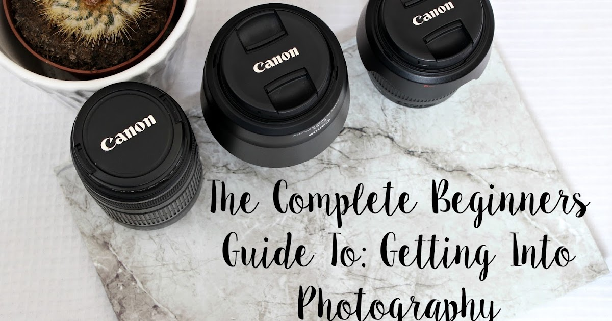 The Complete Beginners Guide To: Getting Into Photography ...