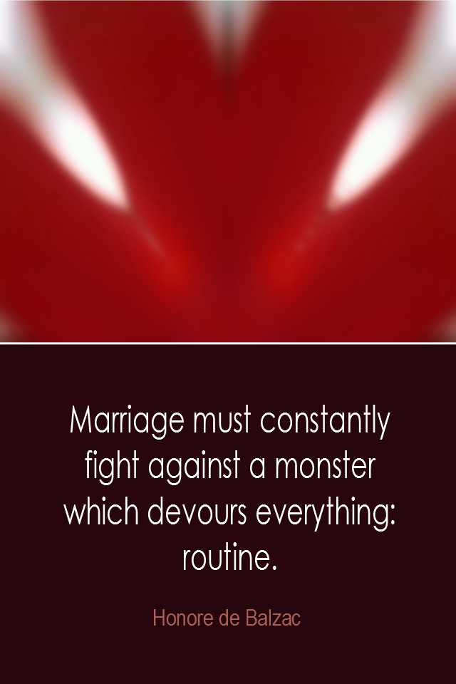 visual quote - image quotation: Marriage must constantly fight against a monster which devours everything: routine. - Honare de Balzac