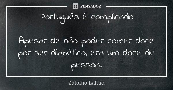 Português é complicado: Apesar de não poder comer doce por ser diabético, era um doce de pessoa