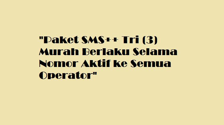 Paket SMS++ Tri (3) Murah Berlaku Selama Nomor Aktif ke Semua Operator