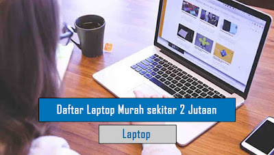 Daftar Laptop Murah untuk Anak Kuliah sekitar 2 Jutaan