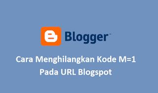 Cara Menghilangkan Atau Menghapus URL ?=m1 dan ?=m0 di Blogspot