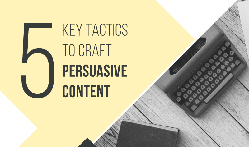 5 Key Tactics to Craft Persuasive Content