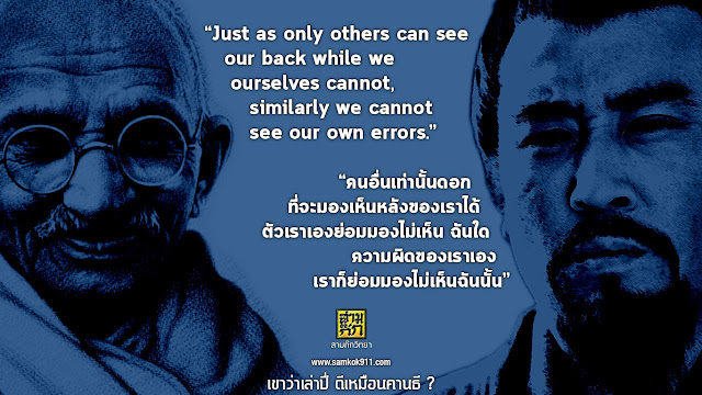 """Just as only others can see our back while we ourselves cannot, similarly we cannot see our own errors.""   ""คนอื่นเท่านั้นดอก ที่จะมองเห็นหลังของเราได้ ตัวเราเองย่อมมองไม่เห็นฉันใด ความผิดของเราเอง เราก็ย่อมมองไม่เห็นฉันนั้น"""