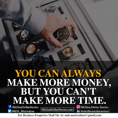 YOU CAN ALWAYS MAKE MORE MONEY,BUT YOU CAN'TPM MAKE MORE TIME.