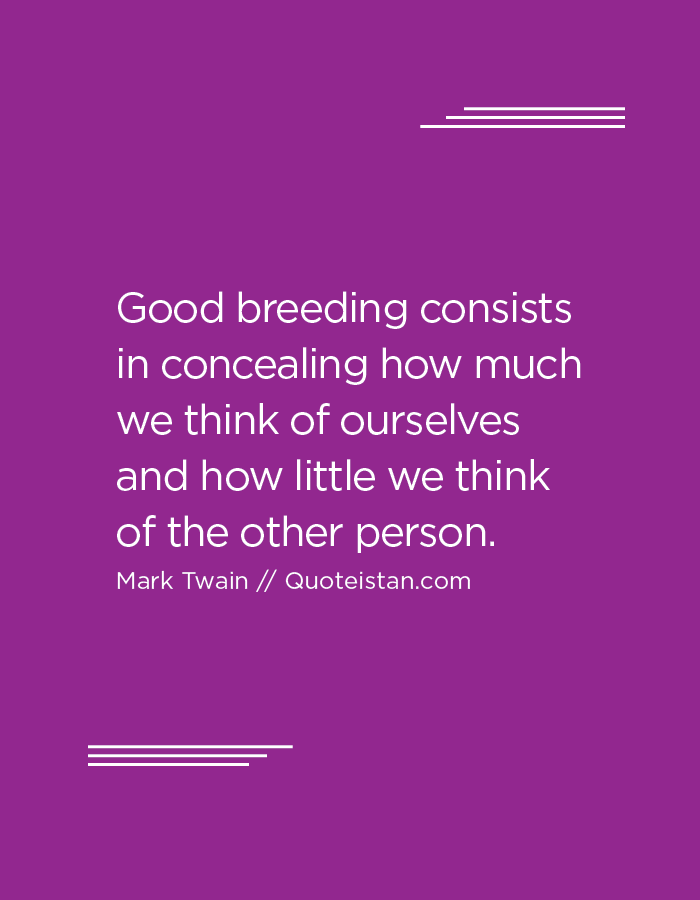 Good breeding consists in concealing how much we think of ourselves and how little we think of the other person.