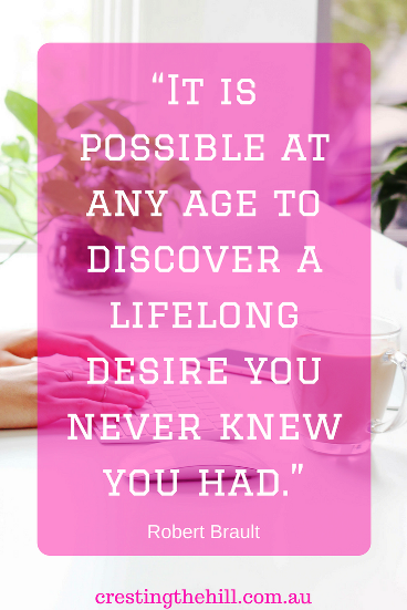 """It is possible at any age to discover a lifelong desire you never knew you had."" Robert Brault"