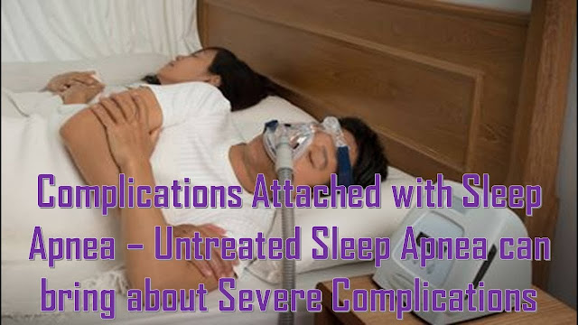 Complications Attached with Sleep Apnea – Untreated Sleep Apnea can bring about Severe Complications
