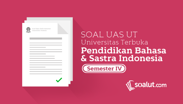 Soal Ujian UT Pendidikan Bahasa dan Sastra Indonesia Semester 4