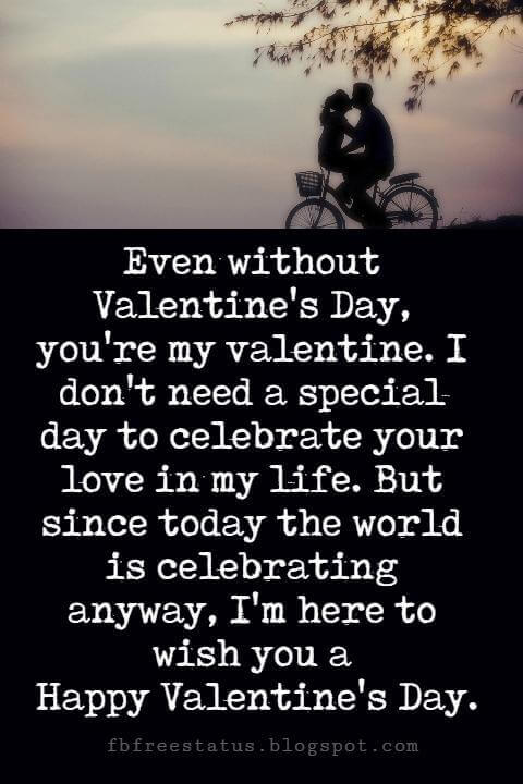 Valentines Day Messages, Even without Valentine's Day, you're my valentine. I don't need a special day to celebrate your love in my life. But since today the world is celebrating anyway, I'm here to wish you a Happy Valentine's Day.