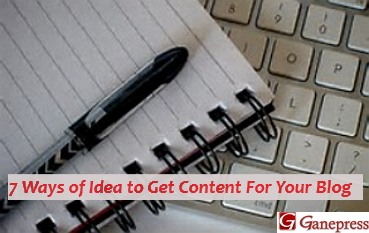 7 Ways of Idea to Get Content For Your Blog