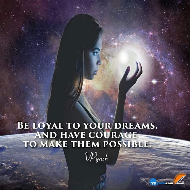 You must learn to be loyal to your dreams and have courage to make them possible