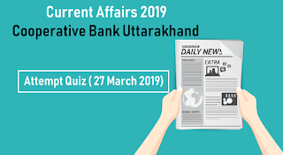 Current Affairs 2019 for Cooperative Bank Uttarakhand - Attempt Quiz ( 27 March 2019)