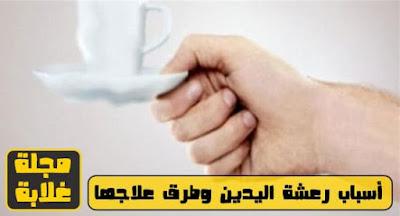 ما هي اسباب رعشة اليدين عند الشباب و نقدم رعشة اليدين اسبابها وعلاجها