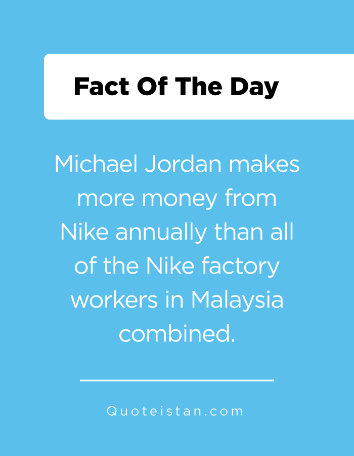 Michael Jordan makes more money from Nike annually than all of the Nike factory workers in Malaysia combined.